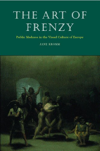 The Art of Frenzy: Public Madness in the Visual Culture of Europe, 1500-1850