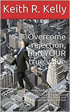 Overcome rejection, find YOUR true value: A personal journey of escape from guilt, low self-esteem, and insecurity into liberty, life and love (Happiness chronicles Book 2)