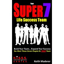 Your SUPER 7 Life Success Team: Build Your Team... Expand Your Success (K.I.S.S.S. Series Book 1)