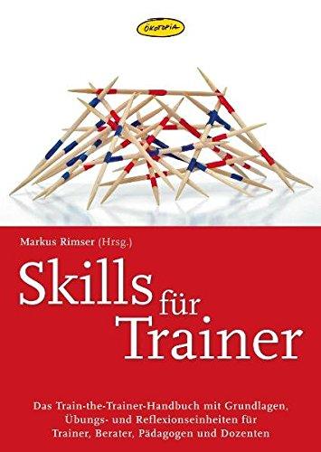 Skills für Trainer: Das Train-the-Trainer-Handbuch mit Grundlagen, Übungs- und Refelexionseinheiten für Trainer, Berater, Pädagogen und Dozenten (Praxisbücher für den pädagogischen Alltag)