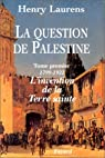 La question de Palestine. Tome 1 : L'invetion de la Terre saint, 1799-1921 par Laurens