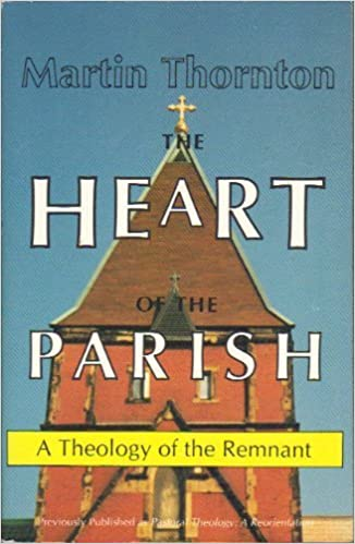The Heart of the Parish: A Theology of the Remnant by Martin Thornton (1989-09-02)