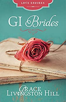 GI Brides: Love Letters Unite Three Couples Divided by World War II (Love Endures) by [Hill, Grace Livingston]