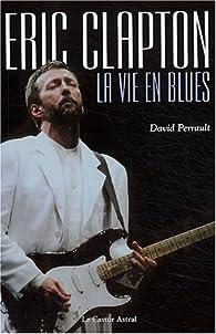 Eric Clapton : La Vie en blues par David Perrault