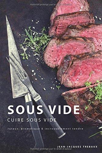 Sous Vide - Cuire Sous Vide: Juteux, aromatique & incroyablement tendre