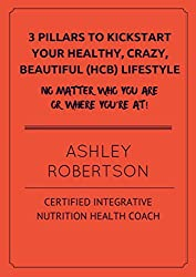 3 Pillars To Kickstart—or Revamp—Your Healthy, Crazy Beautiful Lifestyle Journey: Lose Weight & Feel Great Naturally and Get In The Best Shape Of Your Life