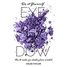 Do it Yourself Eye Shadow: How to Make Eye Shadow from Scratch (DIY Cosmetics Book 3)