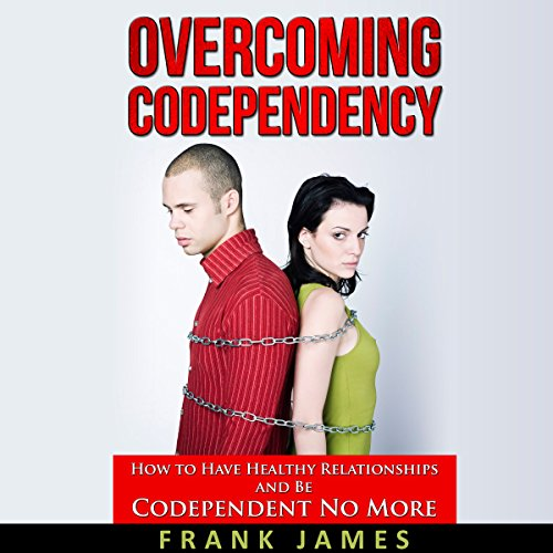 Overcoming Codependency: How to Have Healthy Relationships and Be Codependent No More