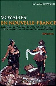 Voyages en la Nouvelle-France : Explorations de l'Acadie, de la vallée du Saint-Laurent, rencontres avec les autochtones et fondation du Québec (1604-1611) par Samuel de Champlain