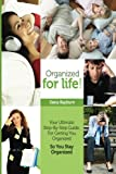 Organized for Life!: Your Ultimate Step-By-Step Guide For Getting You Organized So You Stay Organized