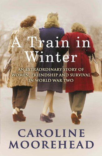 A Train in Winter: An Extraordinary Story of Women, Friendship and Survival in World War Two by [Moorehead, Caroline]