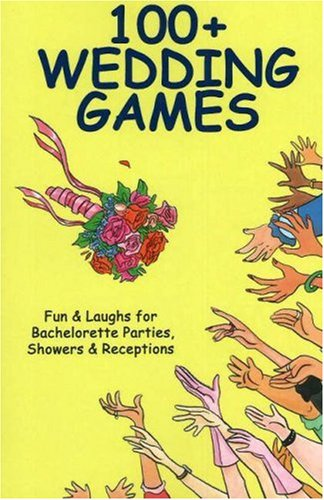 100+ Wedding Games: Fun & Laughs for Bachelorette Parties, Showers & Receptions (100+ series)