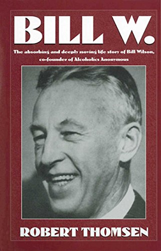Bill W: The absorbing and deeply moving life story of Bill Wilson, co-founder of Alcoholics Anonymous