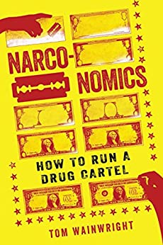 Narconomics: How to Run a Drug Cartel by [Wainwright, Tom]