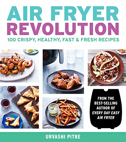 Air Fryer Revolution: 100 All-New Easy and Delicious Recipes by Urvashi Pitre
