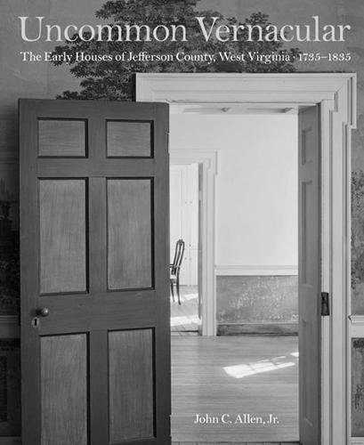 Uncommon Vernacular: The Early Houses of Jefferson County, West Virginia, 1735-1835