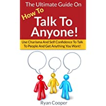 How To Talk To Anyone: The Ultimate Guide On How To Talk To Anyone! - Use Charisma And Self Confidence To Talk To People And Get Anything You Want! (Conversation, ... Charisma, Small Talk, Self Confidence)