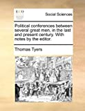 Political Conferences Between Several Great Men, in the Last and Present Century with Notes by the Editor, Thomas Tyers, 1140905791