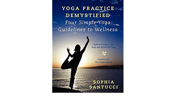 Yoga Practice Demystified Four Simple Yoga Guidelines to ...