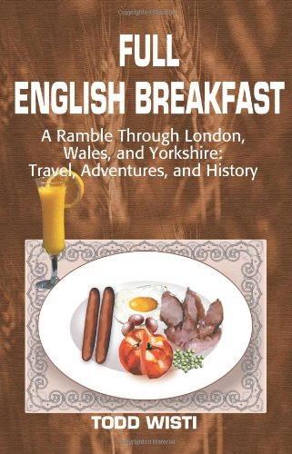 Full English Breakfast: A Ramble Through London, Wales, and Yorkshire: Travel, Adventures, and History