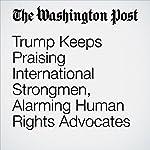 Trump Keeps Praising International Strongmen, Alarming Human Rights Advocates   Philip Rucker