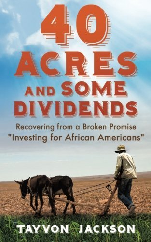 Books : 40 Acres and Some Dividends: Recovering from a Broken Promise Investing for African Americans by Tayvon R Jackson (2016-03-20)