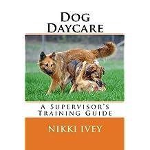 Dog Daycare: A Supervisor's Training Guide