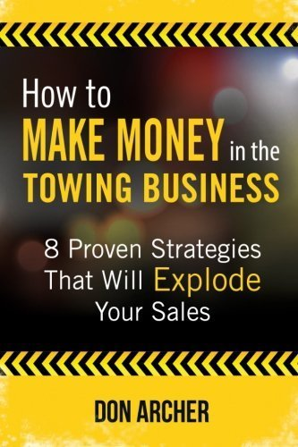 How to Make Money in the Towing Business: 8 Proven Strategies That Will Explode Your Sales by Don Archer (2015-03-27)