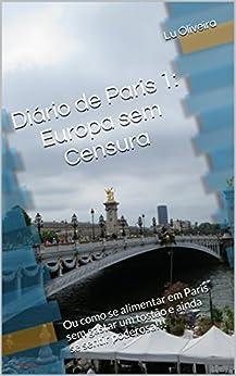 Diário de Paris 1: Europa sem Censura: Ou como se alimentar em Paris sem gastar um tostão e ainda se sentir poderosa!!! por [Oliveira, Lu]