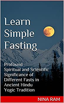 Learn Simple Fasting: Profound Spiritual and Scientific Significance of Different Fasts in Ancient Hindu Yogic Tradition by [Ram, Nina]