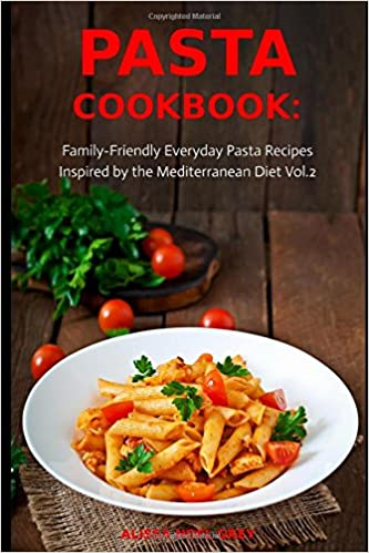 Pasta Cookbook: Family-Friendly Everyday Pasta Recipes Inspired by The Mediterranean Diet Vol.2: Dump Dinners and One-Pot Meals (Quick and Easy Pasta Cookbooks) by Alissa Noel Grey