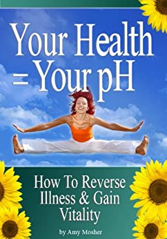 Your Health = Your pH: How To Reverse Illness & Gain Vitality by [Amy Mosher]