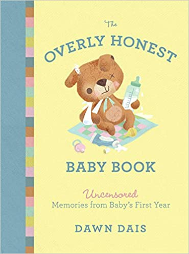 The Overly Honest Baby Book Uncensored Memories From Babys First Year Sht No One Tells You Dawn Dais 9781580056397 Amazon Books