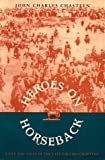 Front cover for the book Heroes on horseback: a life and times of the last gaucho caudillos by John Charles Chasteen