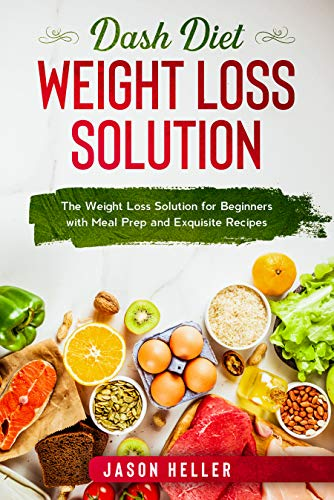 Dash Diet Weight Loss Solution: The Weight Loss Solution for Beginners with Meal Prep and Exquisite Recipes