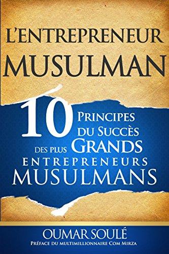 L'Entrepreneur Musulman: 10 Principes du Succs des Plus Grands Entrepreneurs Musulmans (French Edition)
