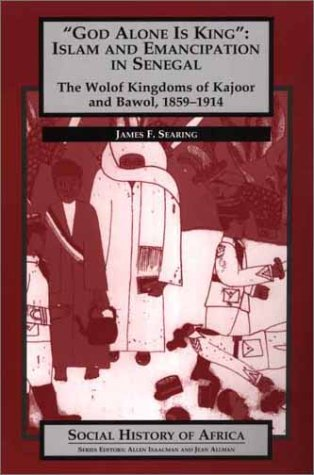 God Alone Is King : Islam and Emancipation in Senegal : The Wolof Kingdoms of Kajoor and Bawol, 1859-1914 (Social History of Africa)