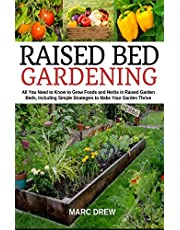 Raised Bed Gardening: All You Need to Know to Grow Foods and Herbs in Raised Beds, Including Simple Strategies to Make Your Garden Thrive
