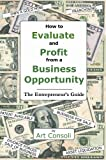 How to Evaluate and Profit from a Business Opportunity, Arthur S. Consoli, 0977765601