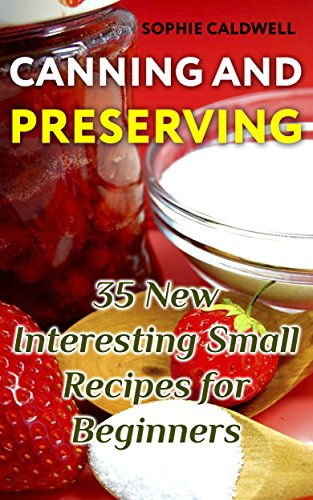 Canning and Preserving: 35 New Interesting Small Recipes for Beginners by Sophie  Caldwell