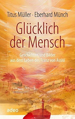 Glücklich der Mensch: Geschichten und Bilder aus dem Leben des Franz von Assisi.