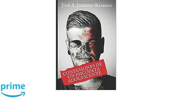 Amazon.com: Las confesiones de un psicópata adolescente (Volume 1) (Spanish Edition) (9781536999808): José Antonio Jiménez-Barbero, Dra María Pérez-García: ...