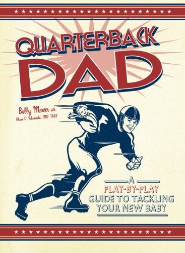 Quarterback Dad: A Play By Play Guide To Tackling Your New Baby (A Be Quarterback How To)