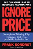 Ignore Price : Strategies of Winning Edge Companies That Create Profitable Deals That Last, Kondrot, Frank, 0971530807