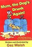Mum, The Dog's Drunk Again: Horribly Potty Poems for Horribly Horrid Kids