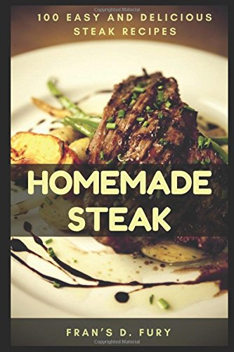 Homemade Steak: 100 Easy and Delicious Steak Recipes by Fran's D. Fury