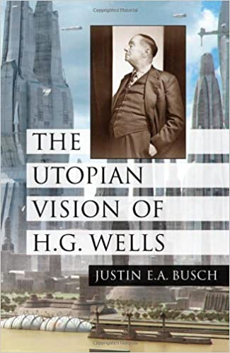 The Utopian Vision of H.G. Wells by Justin E. A. Busch (2009)