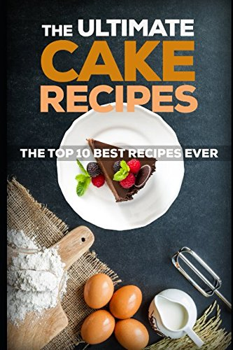 The Ultimate Cake Recipes: The Top 10 Best Recipes Ever (Top Ten Best Desserts)