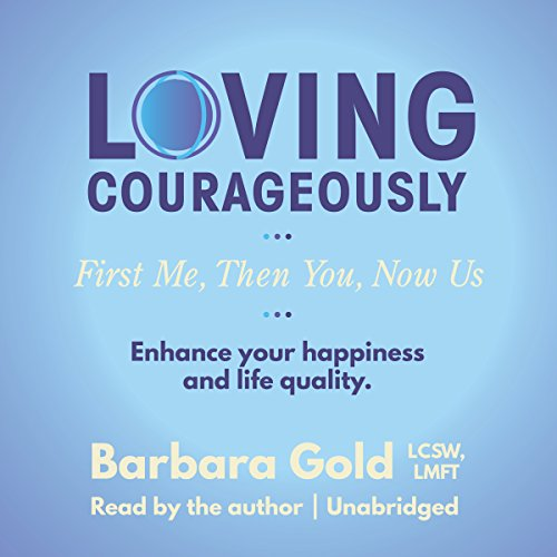 Loving Courageously: First Me, Then You, Now Us - Barbara Gold - Unabridged