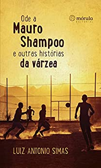 Ode a Mauro Shampoo e outras histórias da várzea por [Simas, Luiz Antonio]